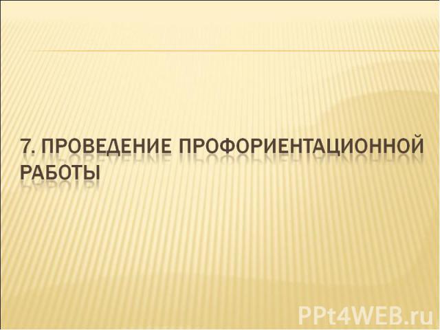 7. Проведение профориентационной работы