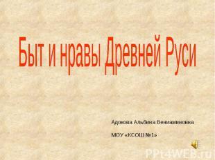 Быт и нравы Древней Руси Адокова Альбина Вениаминовна МОУ «КСОШ №1»