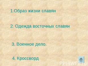 1.Образ жизни славян2. Одежда восточных славян3. Военное дело.4. Кроссворд