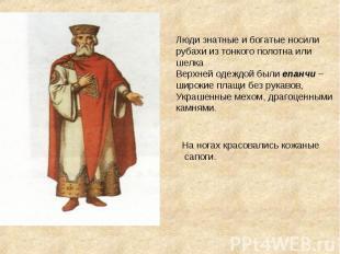 Люди знатные и богатые носили рубахи из тонкого полотна или шелкаВерхней одеждой