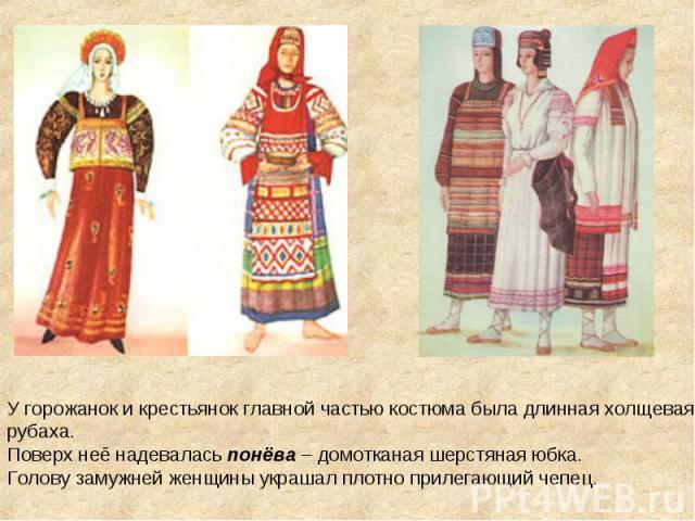 У горожанок и крестьянок главной частью костюма была длинная холщевая рубаха.Поверх неё надевалась понёва – домотканая шерстяная юбка.Голову замужней женщины украшал плотно прилегающий чепец.