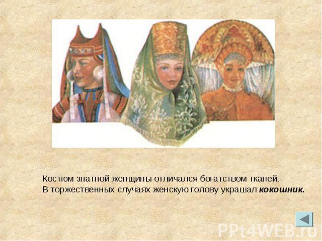 Костюм знатной женщины отличался богатством тканей. В торжественных случаях женскую голову украшал кокошник.