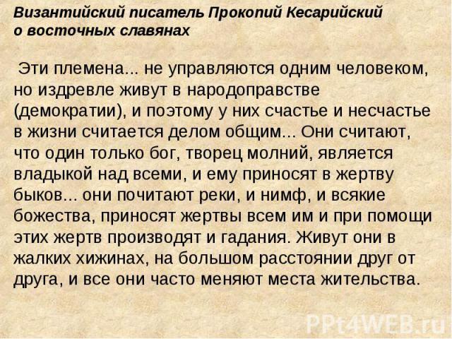 Византийский писатель Прокопий Кесарийскийо восточных славянах Эти племена... не управляются одним человеком, но издревле живут в народоправстве (демократии), и поэтому у них счастье и несчастье в жизни считается делом общим... Они считают, что один…