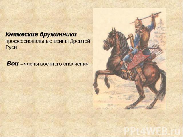Княжеские дружинники – профессиональные воины Древней РусиВои – члены военного ополчения