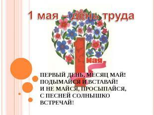 1 мая – день труда Первый день, месяц май! Подымайся и вставай! И не майся, прос