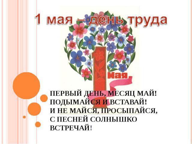 1 мая – день труда Первый день, месяц май! Подымайся и вставай! И не майся, просыпайся, С песней солнышко встречай!