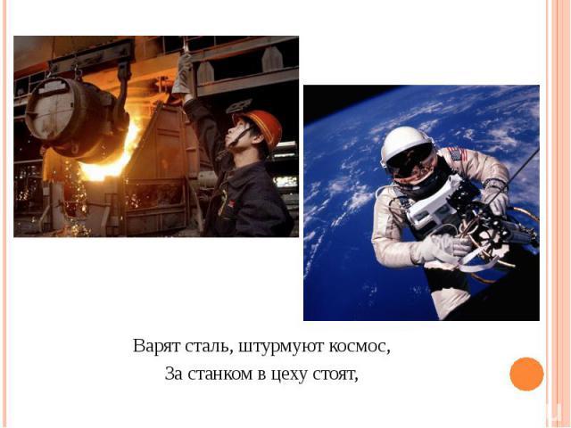 Варят сталь, штурмуют космос,За станком в цеху стоят,
