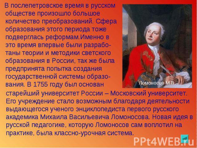 В послепетровское время в русском обществе произошло большое количество преобразований. Сфера образования этого периода тоже подверглась реформам.Именно в это время впервые были разрабо-таны теории и методики светского образования в России, так же б…