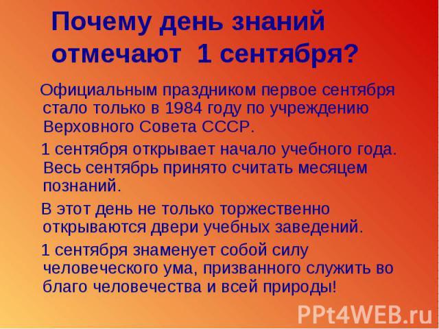 Почему день знанийотмечают 1 сентября? Официальным праздником первое сентября стало только в 1984 году по учреждению Верховного Совета СССР. 1 сентября открывает начало учебного года. Весь сентябрь принято считать месяцем познаний. В этот день не то…