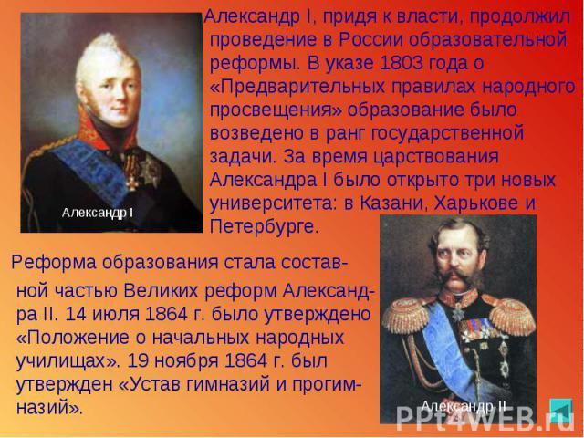 Александр I, придя к власти, продолжил проведение в России образовательной реформы. В указе 1803 года о «Предварительных правилах народного просвещения» образование было возведено в ранг государственной задачи. За время царствования Александра I был…