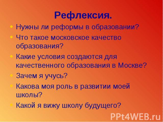 Рефлексия.Нужны ли реформы в образовании?Что такое московское качество образования?Какие условия создаются для качественного образования в Москве?Зачем я учусь?Какова моя роль в развитии моей школы?Какой я вижу школу будущего?