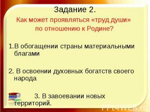 Задание 2. Как может проявляться «труд души» по отношению к Родине?1.В обогащени