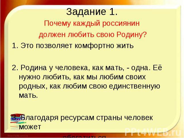 Задание 1. Почему каждый россиянин должен любить свою Родину?1. Это позволяет комфортно жить2. Родина у человека, как мать, - одна. Её нужно любить, как мы любим своих родных, как любим свою единственную мать.3. Благодаря ресурсам страны человек мож…