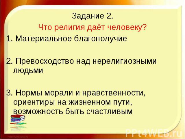Задание 2.Что религия даёт человеку?1. Материальное благополучие2. Превосходство над нерелигиозными людьми3. Нормы морали и нравственности, ориентиры на жизненном пути, возможность быть счастливым