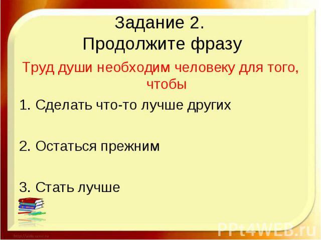 Задание 2. Продолжите фразуТруд души необходим человеку для того, чтобы1. Сделать что-то лучше других2. Остаться прежним3. Стать лучше