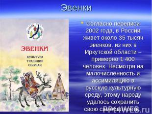 Эвенки Согласно переписи 2002 года, в России живет около 35 тысяч эвенков, из ни