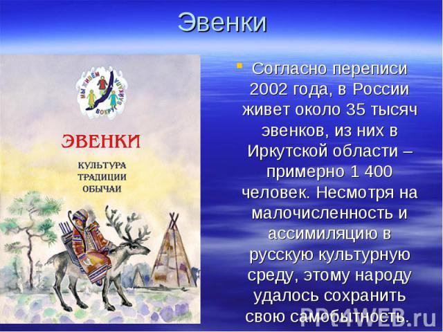 Эвенки Согласно переписи 2002 года, в России живет около 35 тысяч эвенков, из них в Иркутской области – примерно 1 400 человек. Несмотря на малочисленность и ассимиляцию в русскую культурную среду, этому народу удалось сохранить свою самобытность.