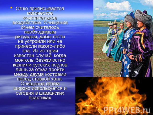 Огню приписывается магическое очистительное воздействие. Очищение огнем считалось необходимым ритуалом, дабы гости не устроили или не принесли какого-либо зла. Из истории известен случай, когда монголы безжалостно казнили русских послов лишь за отка…