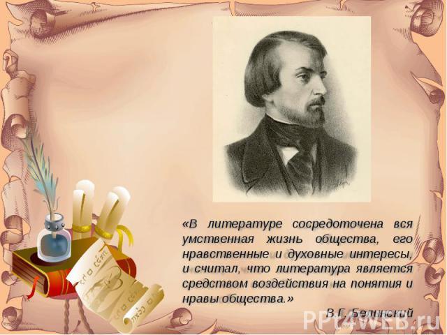 «В литературе сосредоточена вся умственная жизнь общества, его нравственные и духовные интересы, и считал, что литература является средством воздействия на понятия и нравы общества.»В.Г. Белинский