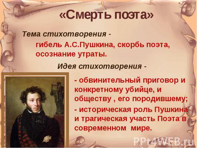 «Смерть поэта»Тема стихотворения - гибель А.С.Пушкина, скорбь поэта, осознание утраты.Идея стихотворения -- обвинительный приговор и конкретному убийце, и обществу , его породившему; - историческая роль Пушкина и трагическая участь Поэта в современн…