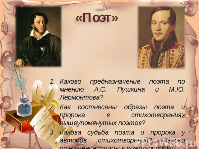 «Поэт»Каково предназначение поэта по мнению А.С. Пушкина и М.Ю. Лермонтова?Как соотнесены образы поэта и пророка в стихотворениях вышеупомянутых поэтов?Какова судьба поэта и пророка у авторов стихотворений? Каково отношение толпы к поэту-пророку?