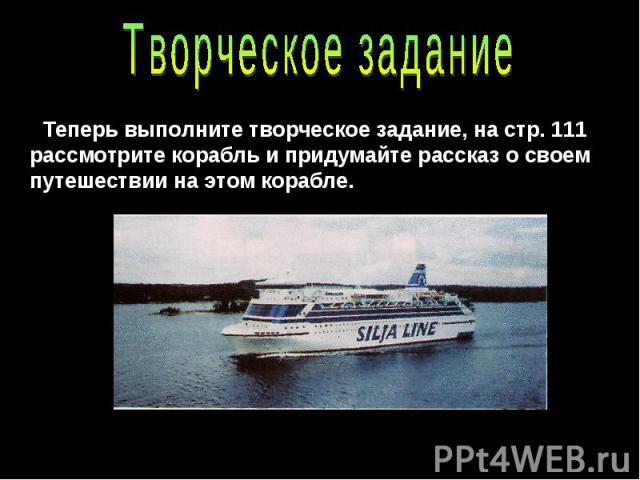 Творческое заданиеТеперь выполните творческое задание, на стр. 111 рассмотрите корабль и придумайте рассказ о своем путешествии на этом корабле.
