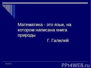 Математика - это язык, на котором написана книга природы Г. Галилей