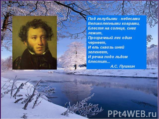 Под голубыми - небесамиВеликолепными коврами,Блестя на солнце, снег лежит,Прозрачный лес один чернеет,И ель сквозь иней зеленеет,И речка подо льдом блестит... А.С. Пушкин