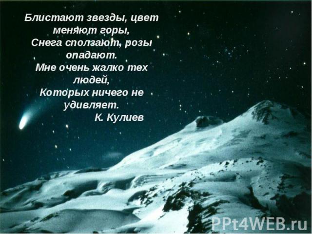 Блистают звезды, цвет меняют горы,Снега сползают, розы опадают.Мне очень жалко тех людей,Которых ничего не удивляет. К. Кулиев