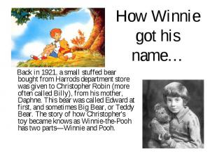 How Winnie got his name… Back in 1921, a small stuffed bear bought from Harrods