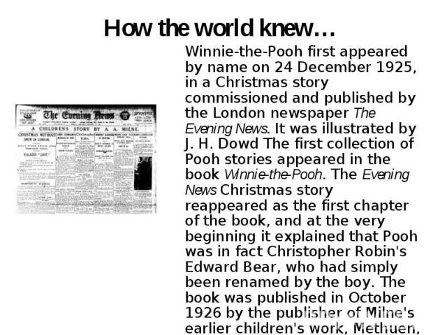 How the world knew… Winnie-the-Pooh first appeared by name on 24 December 1925, in a Christmas story commissioned and published by the London newspaper The Evening News. It was illustrated by J. H. Dowd The first collection of Pooh stories appeared …