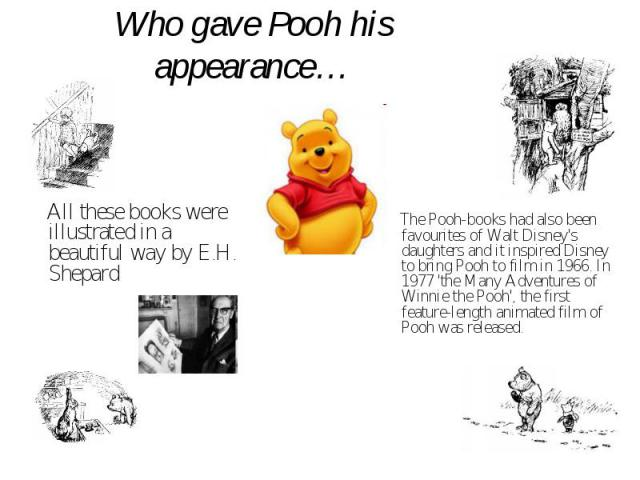 Who gave Pooh his appearance… All these books were illustrated in a beautiful way by E.H. Shepard The Pooh-books had also been favourites of Walt Disney's daughters and it inspired Disney to bring Pooh to film in 1966. In 1977 'the Many Adventures o…