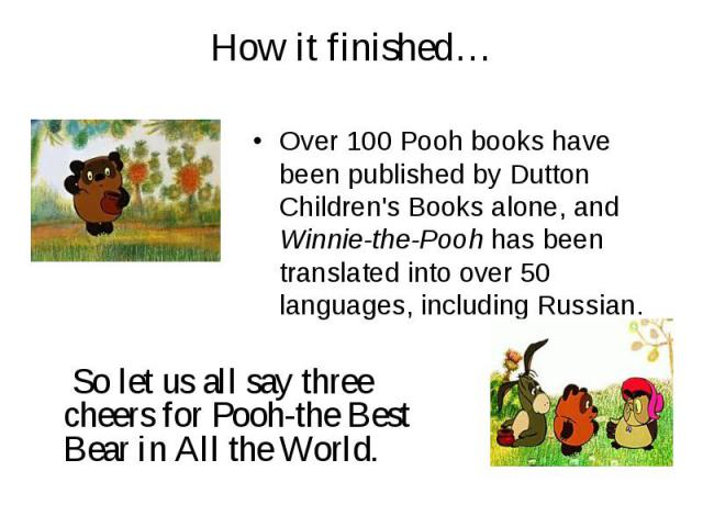 How it finished… Over 100 Pooh books have been published by Dutton Children's Books alone, and Winnie-the-Pooh has been translated into over 50 languages, including Russian. So let us all say three cheers for Pooh-the Best Bear in All the World.