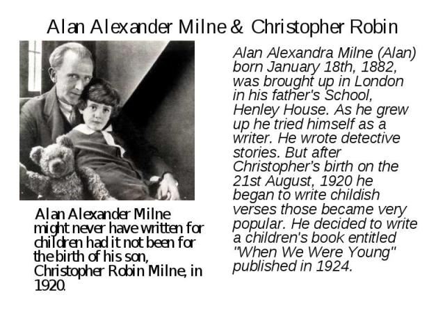 Alan Alexander Milne & Christopher Robin Alan Alexander Milne might never have written for children had it not been for the birth of his son, Christopher Robin Milne, in 1920. Alan Alexandra Milne (Alan) born January 18th, 1882, was brought up in Lo…