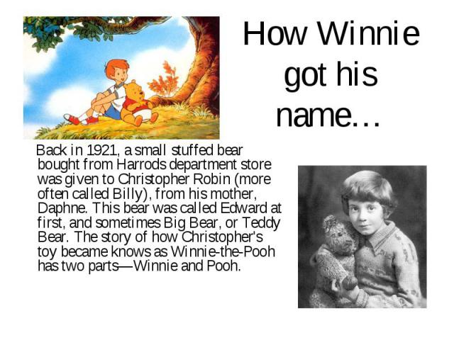 How Winnie got his name… Back in 1921, a small stuffed bear bought from Harrods department store was given to Christopher Robin (more often called Billy), from his mother, Daphne. This bear was called Edward at first, and sometimes Big Bear, or Tedd…