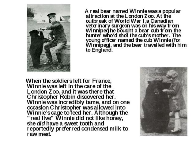 A real bear named Winnie was a popular attraction at the London Zoo. At the outbreak of World War I,a Canadian veterinary surgeon was on his way from Winnipeg he bought a bear cub from the hunter who'd shot the cub's mother. The young officer named …