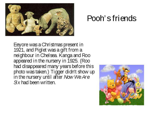 Pooh's friends Eeyore was a Christmas present in 1921, and Piglet was a gift from a neighbour in Chelsea. Kanga and Roo appeared in the nursery in 1925. (Roo had disappeared many years before this photo was taken.) Tigger didn't show up in the nurse…