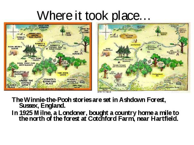 Where it took place… The Winnie-the-Pooh stories are set in Ashdown Forest, Sussex, England.In 1925 Milne, a Londoner, bought a country home a mile to the north of the forest at Cotchford Farm, near Hartfield.
