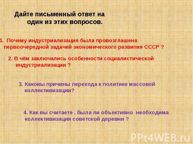 Дайте письменный ответ на один из этих вопросов.Почему индустриализация была провозглашена первоочередной задачей экономического развития СССР ?2. В чём заключались особенности социалистической индустриализации ?3. Каковы причины перехода к политике…