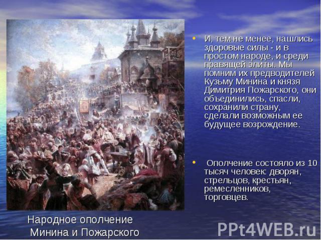 И, тем не менее, нашлись здоровые силы - и в простом народе, и среди правящей элиты. Мы помним их предводителей Кузьму Минина и князя Димитрия Пожарского, они объединились, спасли, сохранили страну, сделали возможным ее будущее возрождение. Ополчени…