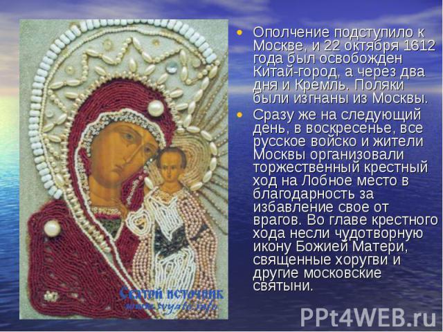 Ополчение подступило к Москве, и 22 октября 1612 года был освобожден Китай-город, а через два дня и Кремль. Поляки были изгнаны из Москвы.Сразу же на следующий день, в воскресенье, все русское войско и жители Москвы организовали торжественный крестн…