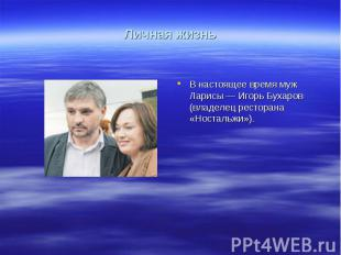 Личная жизньВ настоящее время муж Ларисы— Игорь Бухаров (владелец ресторана «Но