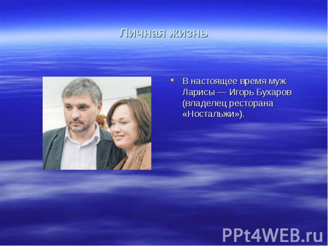 Личная жизньВ настоящее время муж Ларисы— Игорь Бухаров (владелец ресторана «Ностальжи»).