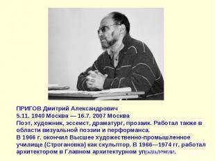 ПРИГОВ Дмитрий Александрович5.11. 1940 Москва — 16.7. 2007 МоскваПоэт, художник,