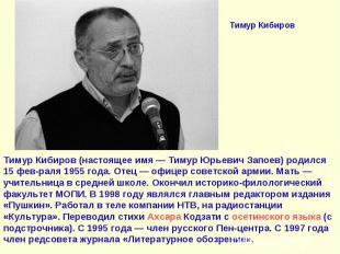 Тимур КибировТимур Кибиров (настоящее имя— Тимур Юрьевич Запоев) родился 15 фев