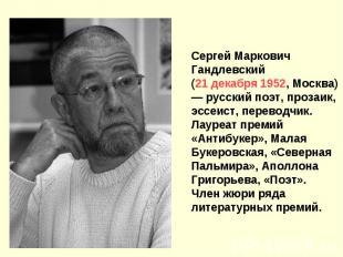 Сергей Маркович Гандлевский (21 декабря 1952, Москва) — русский поэт, прозаик, э