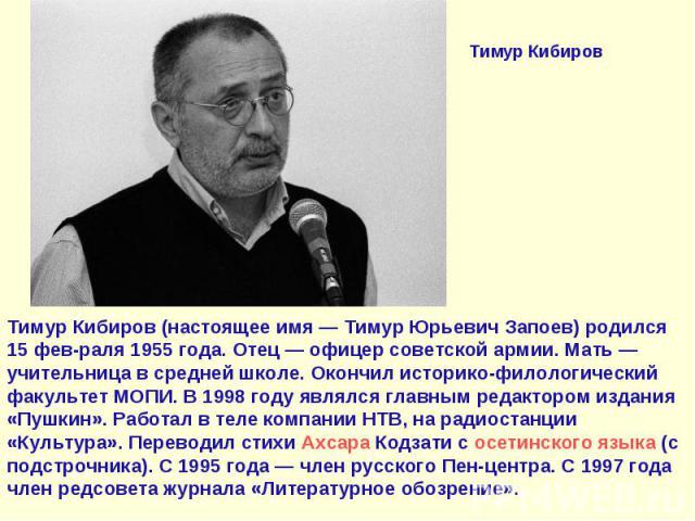 Тимур КибировТимур Кибиров (настоящее имя— Тимур Юрьевич Запоев) родился 15 фев-раля 1955 года. Отец— офицер советской армии. Мать— учительница в средней школе. Окончил историко-филологический факультет МОПИ. В 1998 году являлся главным редакторо…