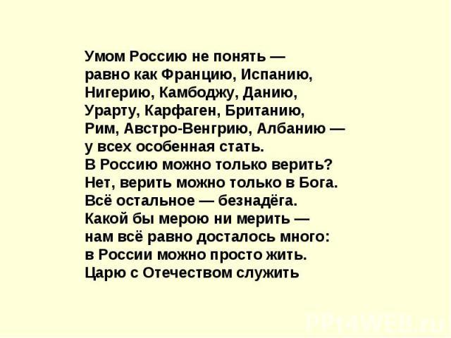 Умом Россию не понять —равно как Францию, Испанию,Нигерию, Камбоджу, Данию,Урарту, Карфаген, Британию,Рим, Австро-Венгрию, Албанию —у всех особенная стать.В Россию можно только верить?Нет, верить можно только в Бога.Всё остальное— безнадёга.Какой б…