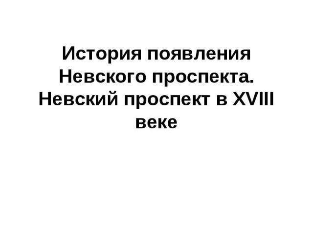История появления Невского проспекта. Невский проспект в XVIII веке