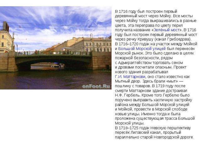 В 1716году был построен первый деревянный мост через Мойку. Всемосты через Мойку тогда выкрашивались вразные цвета, эта переправа по цвету перил получила название «Зелёный мост». В1716 году был построен первый деревянный мост через речку Кривушу…